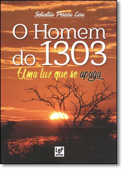 Homem do 1303, O: Uma Luz Que se Apaga, livro de Sebastião Pereira Lara
