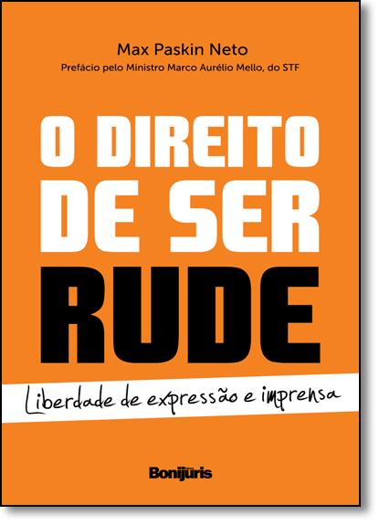 Direito de Ser Rude, O: Liberdade de Expressão e Imprensa, livro de Max Paskin Neto