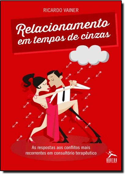 Relacionamento em Tempos Cinzas: As Respostas aos Conflitos Mais Recorrentes em Consultório Terapêutico, livro de Ricardo Vainer