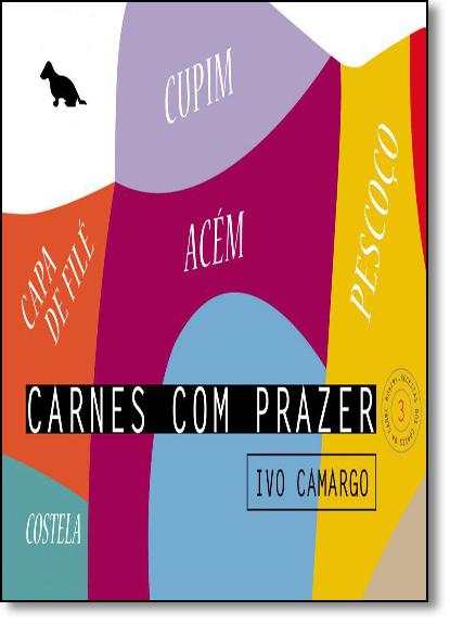 Carnes com Prazer: Acém, Capa de Filé, Costela, Cupim e Pescoço - Coleção Carnes com Prazer - Vol.3, livro de Ivo Camargo