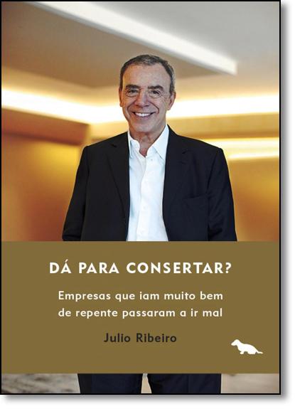 Dá Pra Consertar?: Empresas Que Iam Muito Bem de Repente Passaram a ir Mal, livro de Julio Ribeiro