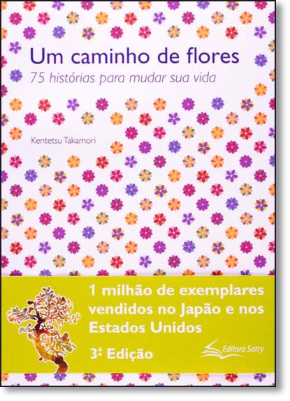 Caminho de Flores, Um: 75 Histórias Para Mudar Sua Vida, livro de Kentetsu Takamori