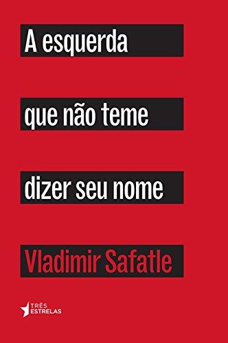 Esquerda Que Não Teme Dizer Seu Nome, A, livro de Vladimir Safatle