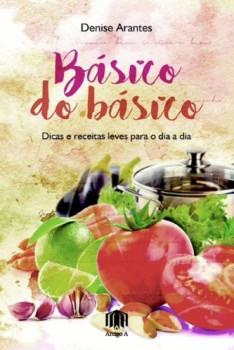 Básico do básico - Dicas e receitas leves para seu dia a dia, livro de Denise Arantes