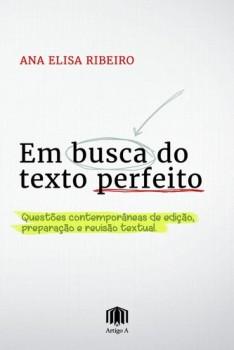 Em busca do texto perfeito - questões contemporâneas de edição, preparação e revisão textual, livro de Ana Elisa Ribeiro
