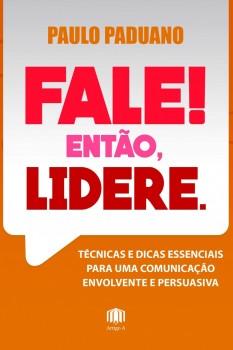 Fale! Então, Lidere. - Técnicas e dicas essenciais para uma comunicação envolvente e persuasiva, livro de Paulo Paduano