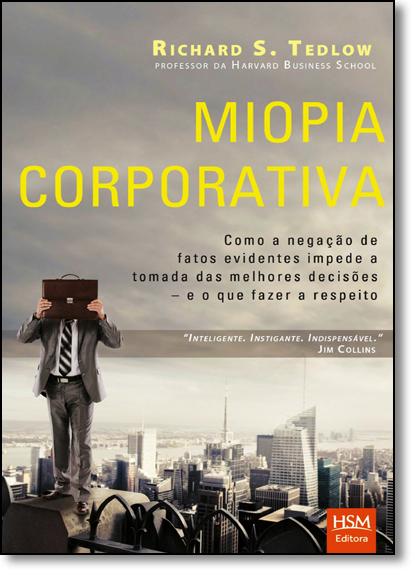 Miopia Corporativa: Como a Negação de Fatos Evidentes Impede a Tomada das Melhores Decisões e o Que Fazer a Respeito, livro de Richard S. Tedlow