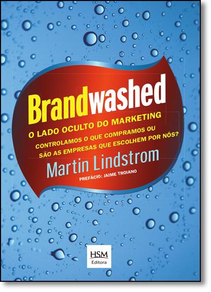 Brandwashed: Lado Oculto do Marketing, O: Controlamos o Que Compramos ou São as Empresa Que Escolher Por Nós, livro de Martin Lindstrom