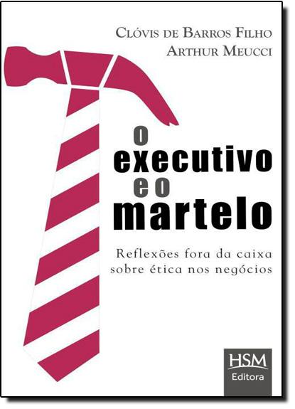 Executivo e o Martelo, O: Reflexões Fora da Caixa Sobre Ética Nos Negócios, livro de Clóvis de Barros Filho