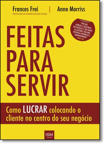 Feitas Para Servir: Como Lucrar Colocando o Cliente no Centro do Seu Negócio, livro de Anne Morriss