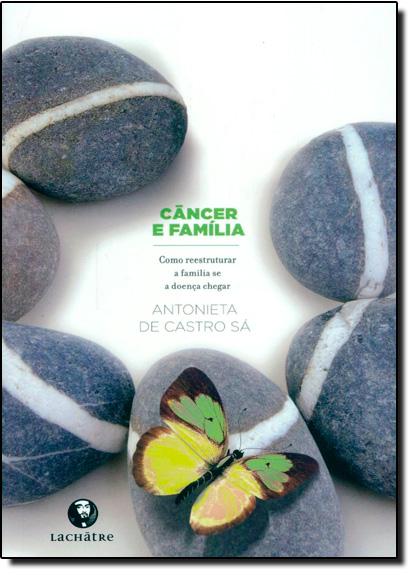 Câncer e Família: Como Reestruturar a Família se a Doença Chegar 2 Ed, livro de Antonieta de Castro Sá