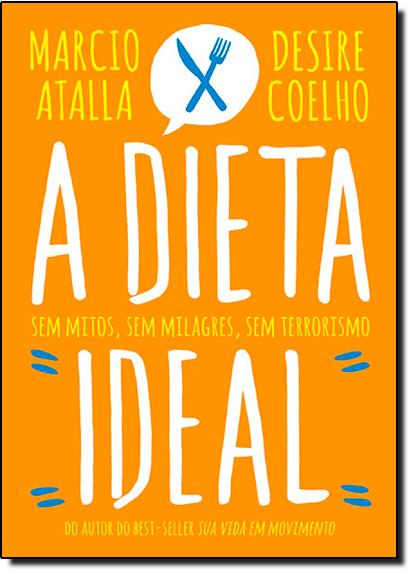 Dieta Ideal, A: Sem Mitos, Sem Milagres, Sem Terrorismo, livro de Marcio Atalla