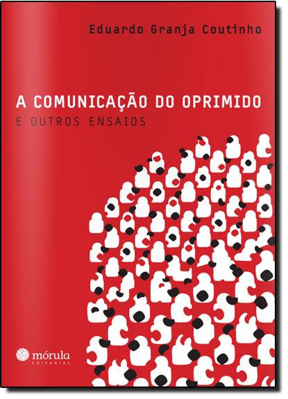 Comunicação do Oprimido e Outros Ensaios, A, livro de Eduardo Granja Coutinho