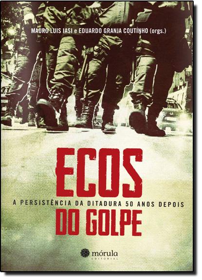 Ecos do Golpe: As Persistências da Ditadura 50 Anos Depois, livro de Mauro Iasi