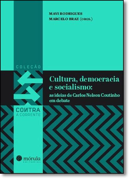 Cultura, Democracia e Socialismo: As Ideias de Carlos Nelson Coutinho em Debate - Coleção Contra a Corrente - Vol.2, livro de Marcelo Braz