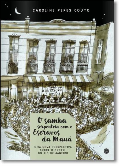 Samba Serpenteia Com o Escravos da Mauá: Uma Nova Perspectiva Sobre o Porto do Rio de Janeiro, livro de Caroline Peres Couto