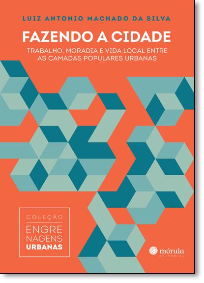 Fazendo a Cidade: Trabalho, Moradia e Vida Local Entre as Camadas Populares Urbanas - Vol.1 - Col. Engrenagens Urbanas, livro de Luiz Antonio Machado Da Silva