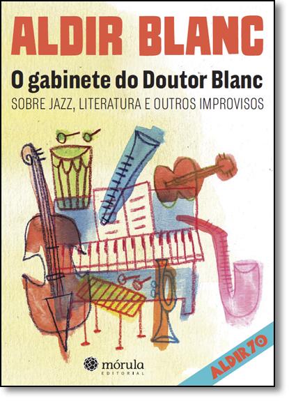 Gabinete do Doutor Blanc, O: Sobre Jazz, Literatura e Outros Improvisos - Coleção Aldir 70 - Vol.2, livro de Aldir Blanc