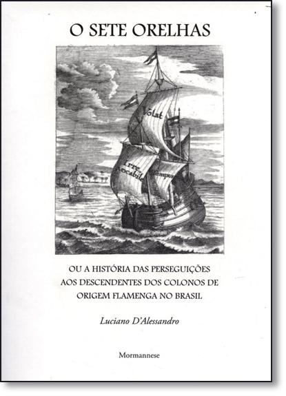 Sete Orelhas, O: Ou a História das Perseguições aos Descendentes dos Colonos de Origem Flamenga no Brasil, livro de Luciano D Alessandro