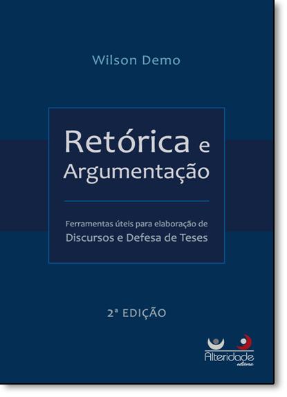 Retórica e Argumentação: Ferramentas Úteis Para Elaboração de Discursos e Defesa de Teses, livro de Wilson Demo