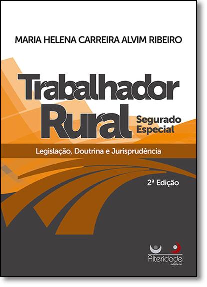 Trabalhador Rural Segurado Especial: Legislação, Doutrina e Jurisprudência, livro de Maria Helena Carreira Alvim Ribeiro