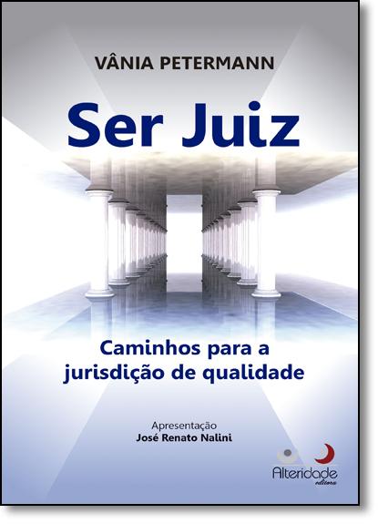 Ser Juiz: Caminhos Para a Jurisdição de Qualidade, livro de Vânia Petermann