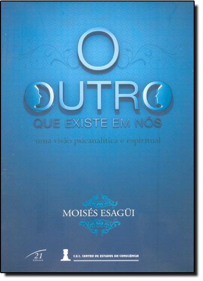 Outro Que Existe em Nós: Visão Psicanalítica e Espiritual, Uma, livro de Moises Esagui