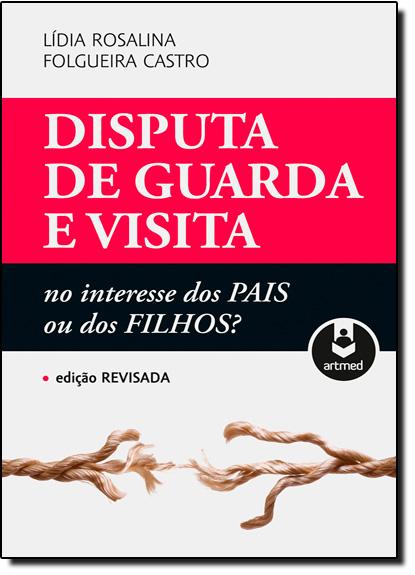 Disputa de Guarda e Visita: No Interesse dos Pais ou dos Filhos?, livro de Lidia Rosalina Folgueira Castro