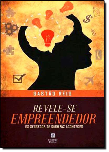 Revele-se Empreendedor: Os Segredos de Quem faz Acontecer, livro de Gastão Reis