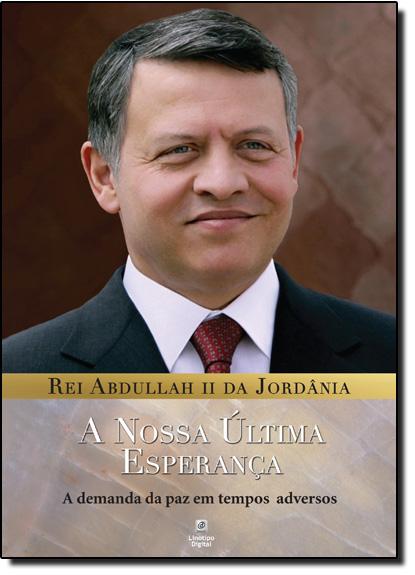 Nossa Última Esperança, A: A Demanda da Paz em Tempos Adversos, livro de Rei Abdullah II da Jordânia