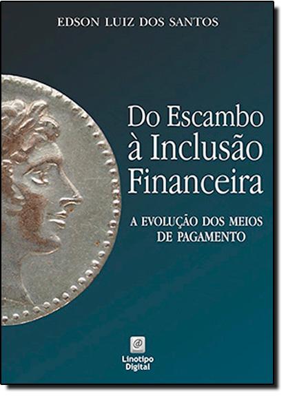 Do Escambo À Inclusão Financeira: A Evolução dos Meios de Pagamento, livro de Edson Luiz dos Santos