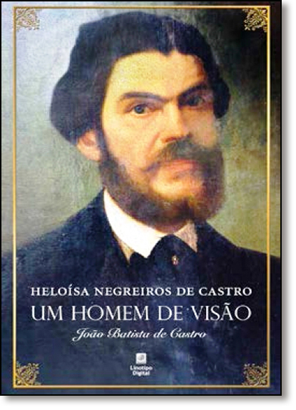 Homem de Visão, Um: João Baptista de Castro, livro de Heloísa Negreiros de Castro