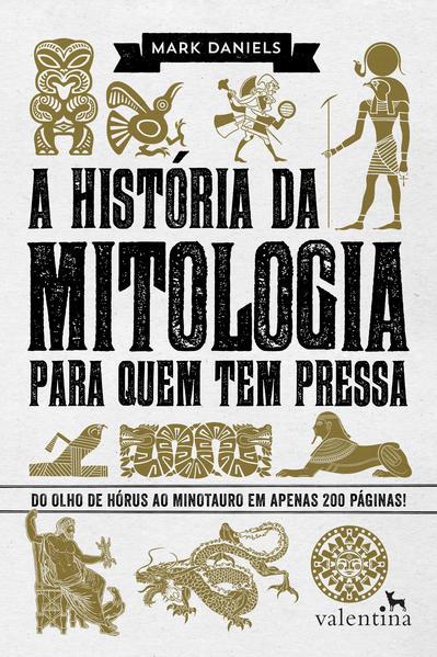 História da Mitologia Para Quem Tem Pressa, A: Do Olho de Hórus ao Minotauro em Apenas 200 Páginas!, livro de Mark Daniels