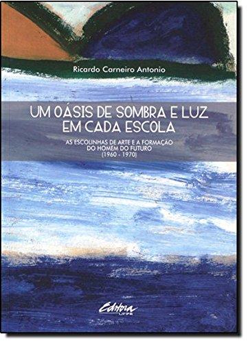 Um oásis de sombra e luz em cada escola. as escolinhas de arte e a formação do homem do futuro (1960 - 1970), livro de Ricardo Carneiro Antonio