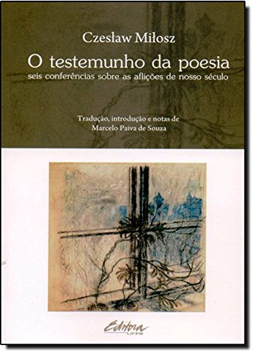 O testemunho da poesia. seis conferências sobre as aflições de nosso século, livro de Czeslaw Milosz