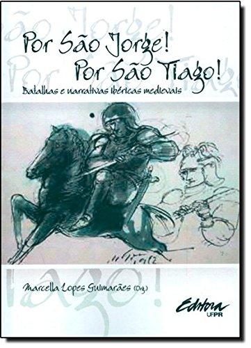 Por São Jorge! Por São Tiago!. batalhas e narrativas ibéricas medievais, livro de Marcella Lopes Guimarães