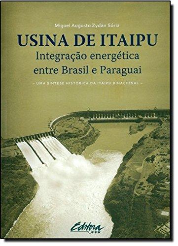 Usina de Itaipu. integração energética entre Brasil e Paraguai - Uma síntese histórica da Itaipu Binacional, livro de Miguel Augusto Zydan Sória