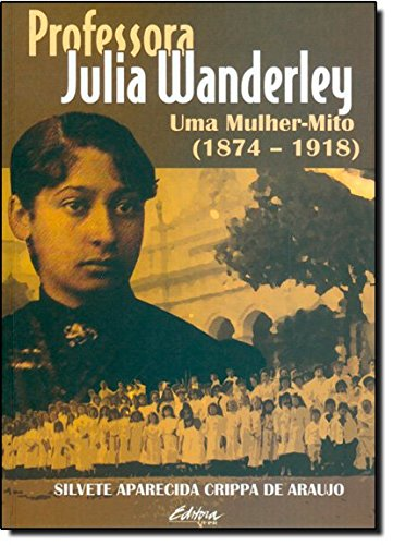 Professora Julia Wanderley. uma mulher-mito (1874-1918), livro de Silvete Aparecida Crippa de Araujo