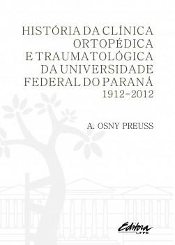 História da clínica ortopédica e traumatológica da Universidade Federal do Paraná. 1912-2012, livro de A. Osny Preuss