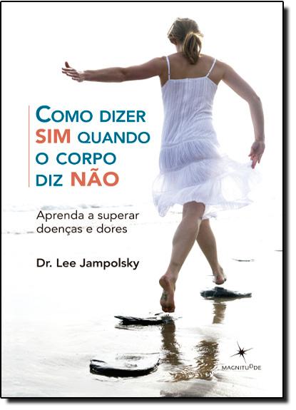 Como Dizer Sim Quando o Corpo Diz Não: Aprenda a Superar Doenças e Dores, livro de Lee Jampolsky