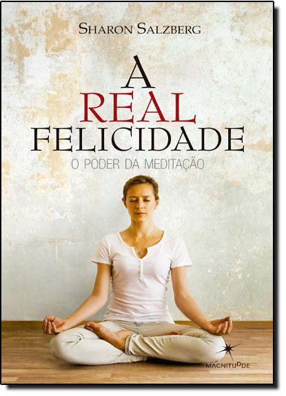 Real Felicidade, A: O Poder da Meditação, livro de Sharon Salzberg