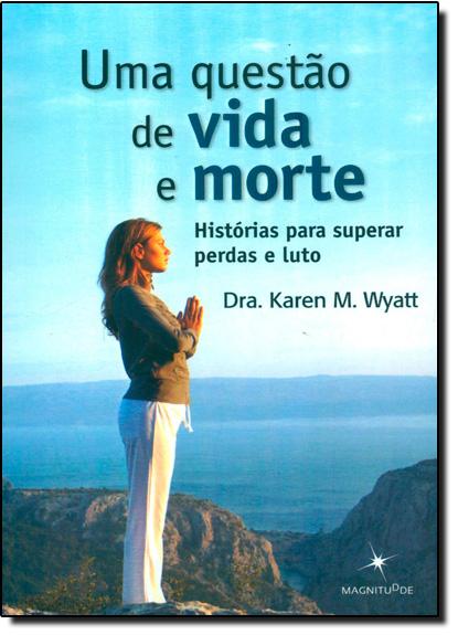 Questão de Vida e Morte, Uma: Histórias Para Superar Perda e Luto, livro de Karen M. Wyatt
