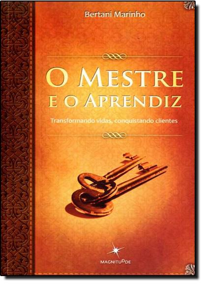 Mestre e o Aprendiz, O: Transformando Vidas, Conquistando Clientes, livro de Bertani Marino