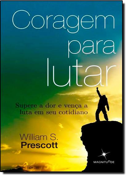 Coragem Para Lutar: Supere a Dor e Vença a Luta em Seu Cotidiano, livro de William S Prescott