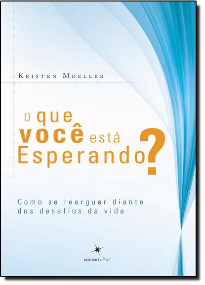 Que Você Está Esperando?, O: Como se Reerguer Diante dos Desafios da Vida, livro de Kristen Moeller