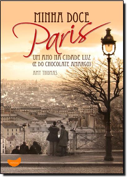 Minha Doce Paris: Um Ano na Cidade Luz (e do Chocolate Amargo), livro de Amy Thomas