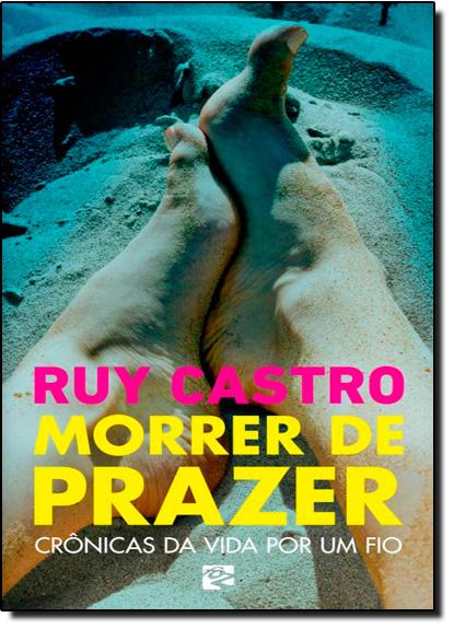 Morrer de Prazer: Crônicas da Vida Por um Fio, livro de Ruy Castro