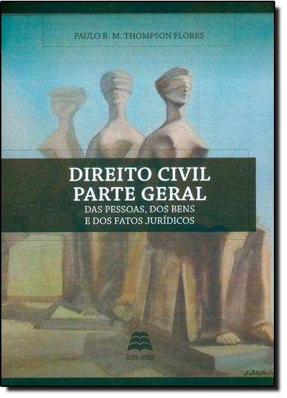 Direito Civil Parte Geral: Das Pessoas, dos Bens, e dos Fatos Jurídicos, livro de Paulo R M Thompson Flores