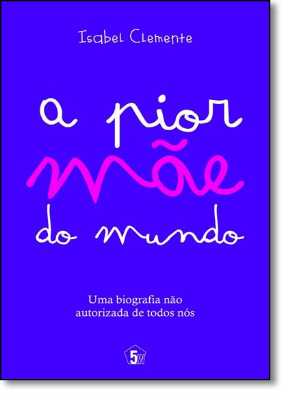 Pior Mãe do Mundo, A: Uma Biografia Não Autorizada de Todos Nós, livro de Isabel Clemente