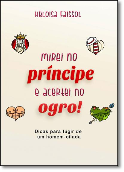 Mirei no Príncipe, e Acertei no Ogro!: Dicas Para Fugir de Um Homem-cilada, livro de Heloisa Faissol